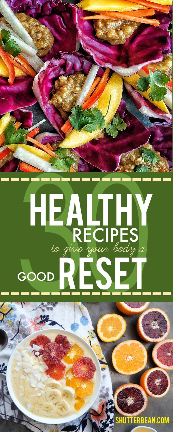 30 Healthy Recipes to give your body a good RESET! See more on Shutterbean.com